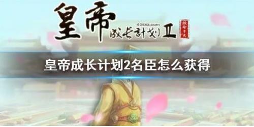 皇帝成长计划2名臣在游戏里面的作用重要吗?名臣获取攻略分享