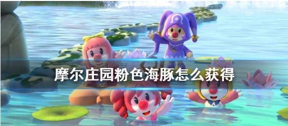 怎么得到摩尔庄园粉色海豚?摩尔庄园粉色海豚获取方法分享