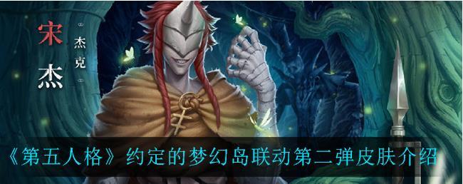 第五人格约定的梦幻岛第二弹皮肤有哪些?梦幻岛联动第二弹皮肤介绍