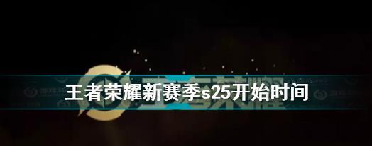王者荣耀s25赛季什么时候开始?新赛季s25开始时间分享