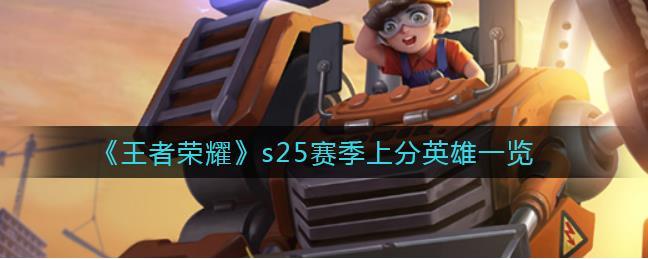 王者荣耀s25赛季适合上分的英雄有哪些?s25赛季上分英雄一览介绍